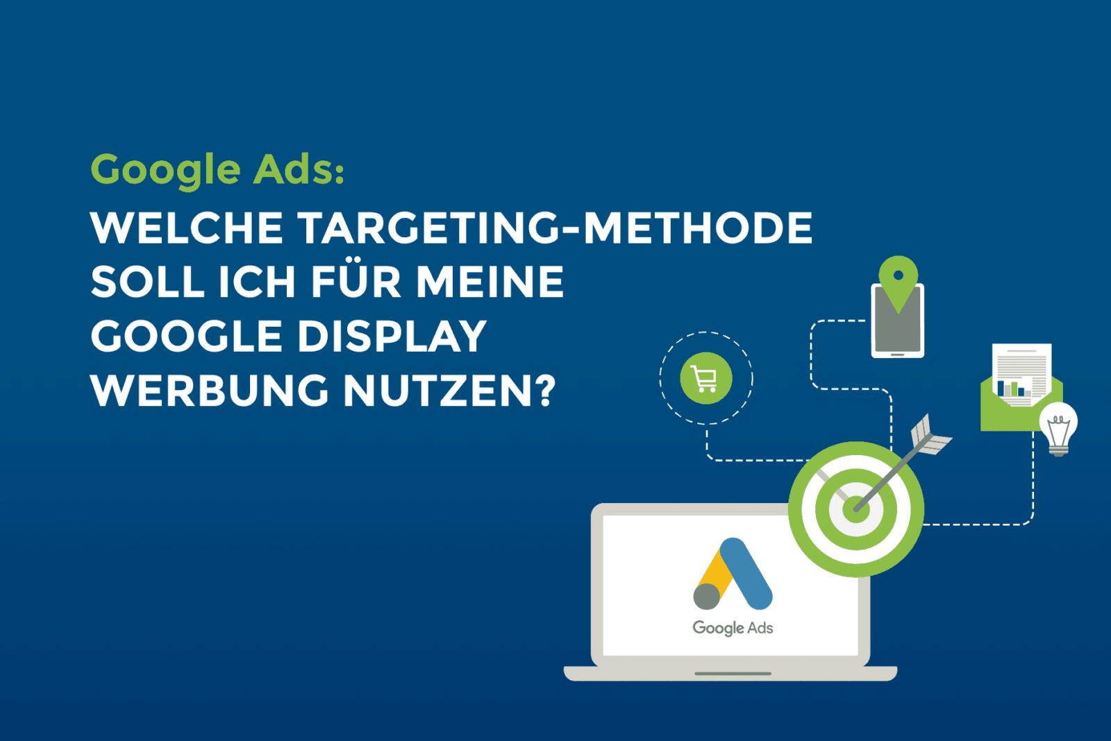 Google Ads: Welche Targeting-Methode soll ich für meine Google Display Werbung nutzen?